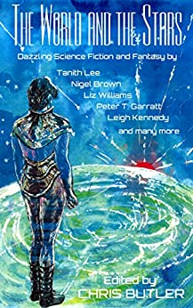 THE WORLD AND THE STARS: Dazzling Science Fiction and Fantasy by [Tanith Lee, Deborah Jay, Colin P. Davies, Liz Williams, Paul Laville, Elizabeth Counihan, Stephen Gaskell, Cherith Baldry, Chris Butler, Mike Ashley]