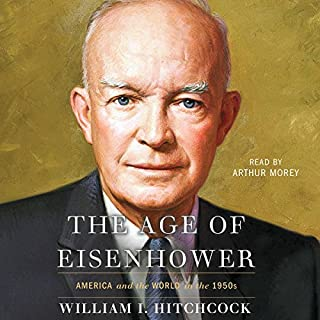 The Age of Eisenhower     America and the World in the 1950s              Written by:                                                                                                                                 William I. Hitchcock                               Narrated by:                                                                                                                                 Arthur Morey                      Length: 25 hrs and 38 mins     3 ratings     Overall 4.7