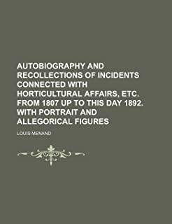 Autobiography and Recollections of Incidents Connected with Horticultural Affairs, Etc. from 1807 Up to This Day 1892. wit...