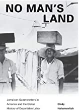 No Man's Land: Jamaican Guestworkers in America and the Global History of Deportable Labor (Politics and Society in Modern America)