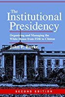 The Institutional Presidency: Organizing and Managing the White House from FDR to Clinton (Interpreting American Politics)