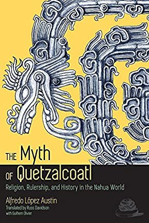 The Myth of Quetzalcoatl: Religion, Rulership, and History in the Nahua World by Alfredo López Austin (2015-11-07)