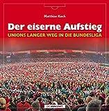 Der eiserne Aufstieg: Unions langer Weg in die Bundesliga - Matthias Koch