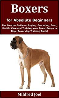 Boxers for Absolute Beginners: The Concise Guide on Buying, Grooming, Food, Health, Care and Training your Boxer Puppy or ...