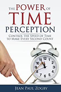 The Power of Time Perception: Control the Speed of Time to Make Every Second Count