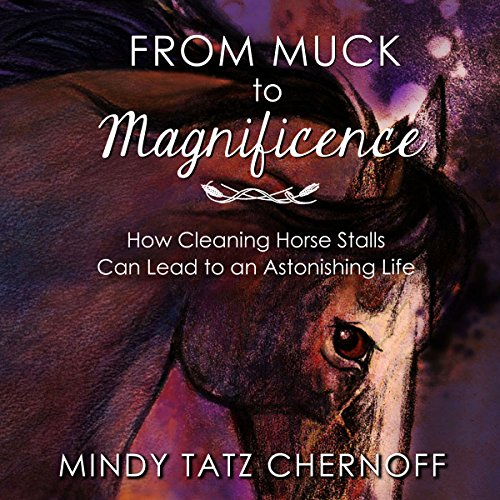 From Muck to Magnificence: How Cleaning Horse Stalls Can Lead to an Astonishing Life Audiobook By Mindy Tatz Chernoff cover art