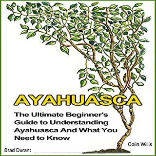 Ayahuasca     The Ultimate Beginner's Guide to Understanding Ayahuasca and What You Need to Know              By:                                                                                                                                 Brad Durant,                                                                                        Colin Willis                               Narrated by:                                                                                                                                 Ron Welch                      Length: 1 hr and 16 mins     27 ratings     Overall 4.3