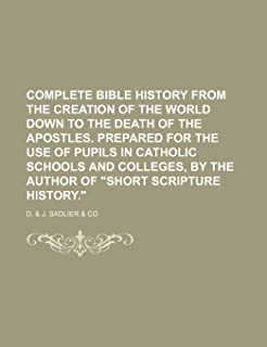 Complete Bible History from the Creation of the World Down to the Death of the Apostles. Prepared for the Use of Pupils in...