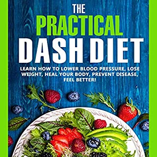 The Practical DASH Diet: Learn How to Lower Blood Pressure, Lose Weight, Heal Your Body, Prevent Disease, Feel Better! The Only DASH book You'll Ever Need. With a 14 Day Meal Plan & Healthy Recipes audiobook cover art
