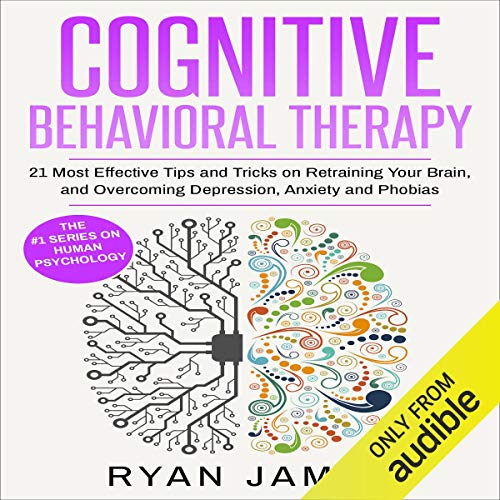 Cognitive Behavioral Therapy: 21 Most Effective Tips and Tricks on Retraining Your Brain, and Overcoming Depression, Anxiety, and Phobias cover art