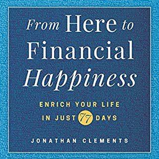 From Here to Financial Happiness     Enrich Your Life in Just 77 Days              By:                                                                                                                                 Jonathan Clements                               Narrated by:                                                                                                                                 Roger Clark                      Length: 3 hrs and 6 mins     Not rated yet     Overall 0.0