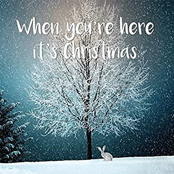 When You're Here It's Christmas