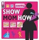 Show Mom How (Parenting Magazine): The Handbook for the Brand-New Mom