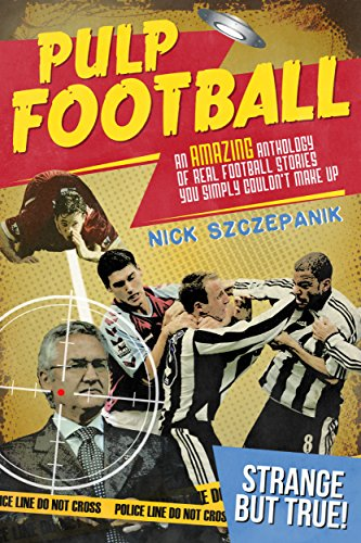 Pulp Football: An Amazing Anthology of True Football Stories You Simply Couldn't Make Up (English Edition)