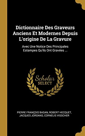 Dictionnaire Des Graveurs Anciens Et Modernes Depuis L'origine De La Gravure: Avec Une Notice Des Principales Estampes Qu'ils Ont Gravées ...