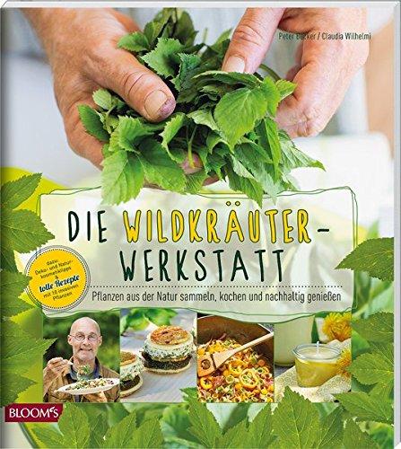 Die Wildkräuter-Werkstatt: Pflanzen aus der Natur sammeln, kochen und nachhaltig genießen
