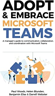 Adopt & Embrace Microsoft Teams: A manager's guide to communication, collaboration and coordination with Microsoft Teams