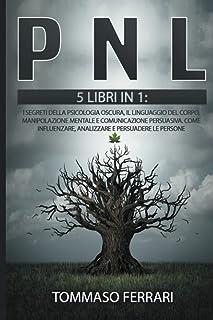 PNL: 5 LIBRI IN 1: I Segreti della Psicologia Oscura, il Linguaggio del Corpo, Manipolazione Mentale e Comunicazione Persu...
