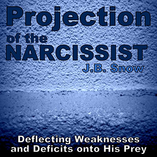 Projection of the Narcissist: Deflecting Weaknesses and Deficits onto His Prey cover art