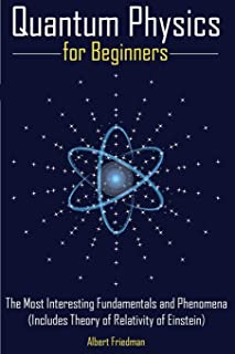 Quantum Physics for Beginners: The Most Interesting Fundamentals and Phenomena (Includes Theory of Relativity of Einstein)