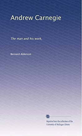 Andrew Carnegie: The man and his work,