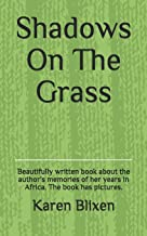 Shadows On The Grass: Beautifully written book about the author's memories of her years in Africa. The book has pictures.