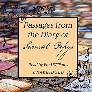 Passages from the Diary of Samuel Pepys                   By:                                                                                                                                 Samuel Pepys                               Narrated by:                                                                                                                                 Fred Williams                      Length: 13 hrs and 2 mins     36 ratings     Overall 4.1