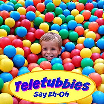 Teletubbies (Say Eh-Oh)