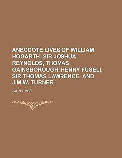 Anecdote Lives of William Hogarth, Sir Joshua Reynolds, Thomas Gainsborough, Henry Fuseli, Sir Thomas Lawrence, and J.M.W....