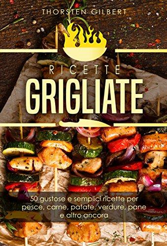 ricette grigliate: 50 gustose e semplici ricette per pesce, carne, patate, verdure, pane e altro ancora – Il ricettario della griglia di contatto (Italian Edition)