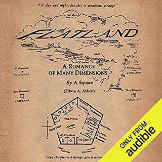 Flatland: A Romance of Many Dimensions                   By:                                                                                                                                 Edwin Abbott                               Narrated by:                                                                                                                                 Alan Munro                      Length: 4 hrs and 3 mins     393 ratings     Overall 3.9
