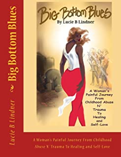 Big Bottom Blues: A Woman's Painful Journey From Childhood Abuse N' Trauma to Healing and Self-Love