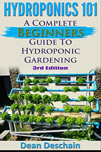 Hydroponics 101: A Complete Beginner's Guide to Hydroponic Gardening (3rd Edition) (greenhouse, hydroponics system, aquaponics, aquaculture, grow lights, hydrofarm, herb garden) by [Dean Deschain]