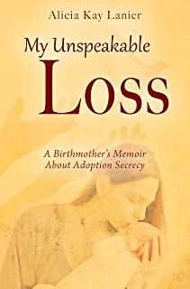 My Unspeakable Loss: A Birthmother's Memoir About Adoption Secrecy