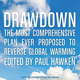 Drawdown     The Most Comprehensive Plan Ever Proposed to Reverse Global Warming              By:                                                                                                                                 Paul Hawken                               Narrated by:                                                                                                                                 Christopher Solimene                      Length: 18 hrs and 53 mins     104 ratings     Overall 4.2