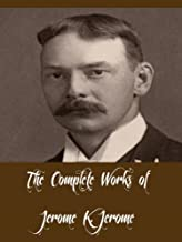 The Complete Works of Jerome K. Jerome (30 Complete Works of Jerome K. Jerome Three Men in a Boat, Three Men on the Bummel...