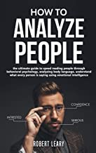 How To Analyze People: The Ultimate Guide to Speed Reading People Through Behavioral Psychology, Analyzing Body Language, ...