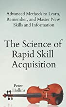 The Science of Rapid Skill Acquisition: Advanced Methods to Learn, Remember, and Master New Skills and Information