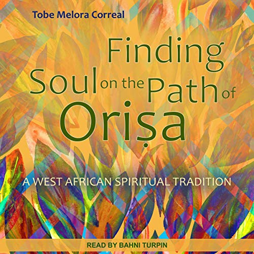 Finding Soul on the Path of Orisa     A West African Spiritual Tradition              By:                                                                                                                                 Tobe Melora Correal                               Narrated by:                                                                                                                                 Bahni Turpin                      Length: 5 hrs and 20 mins     26 ratings     Overall 5.0
