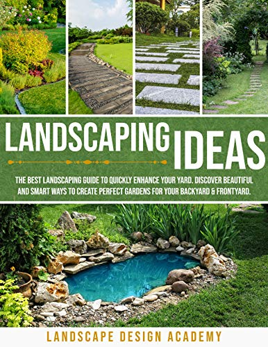 LANDSCAPING IDEAS : THE BEST LANDSCAPING GUIDE TO QUICKLY ENHANCE YOUR YARD. DISCOVER BEAUTIFUL AND SMART WAYS TO CREATE PERFECT GARDENS FOR YOUR BACKYARD & FRONTYARD. (English Edition)