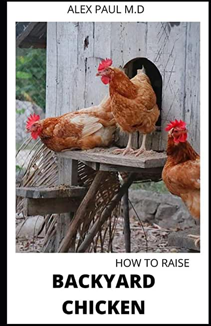 HOW TO RAISE BACKYARD CHICKEN: Backyard Chickens Book for Beginners: Choosing the Right Breed, Raising Chickens, Feeding, Care, and Troubleshooting (Farmers Guide )