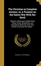 The Christian in Complete Armour, or, a Treatise on the Saints War With the Devil: Wherein a Discovery is Made of the Policy, Power, Wickedness, and ... of by That Enemy of God and His People ...