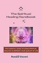 The Spiritual Healing Handbook : The Essential Guide to Using Spiritual Healing To Improve Your Quality Of Life