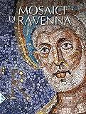 I mosaici di Ravenna. Ediz. illustrata...