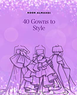 40 Gowns to Style: Design Your Style Workbook: Modern, Cultural, Ball Gowns and More. Drawing Workbook for Kids, Teens, an...