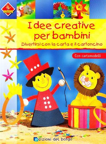 Idee creative per bambini. Divertirsi con la carta e il cartoncino. Con cartamodelli. Ediz. illustrata