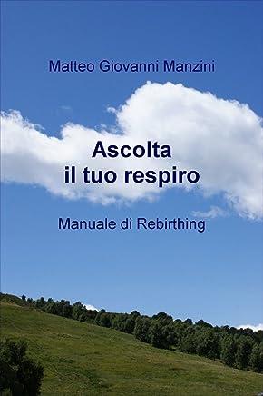 ASCOLTA IL TUO RESPIRO: Manuale di Rebirthing
