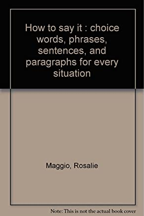 How to say it : choice words, phrases, sentences, and paragraphs for every situation