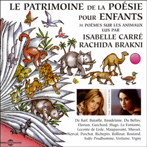 Le Patrimoine de la Poésie pour enfants     31 poèmes sur les animaux              De :                                                                                                                                 Victor Hugo,                                                                                        Paul Verlaine,                                                                                        Joachim du Bellay,                   and others                          Lu par :                                                                                                                                 Isabelle Carré,                                                                                        Rachida Brakni                      Durée : 46 min     Pas de notations     Global 0,0