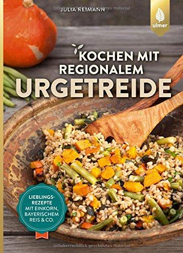 Kochen mit regionalem Urgetreide: Lieblingsrezepte mit Einkorn, Bayerischem Reis und Co.